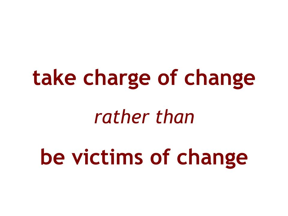 take charge of change rather than be victims of change