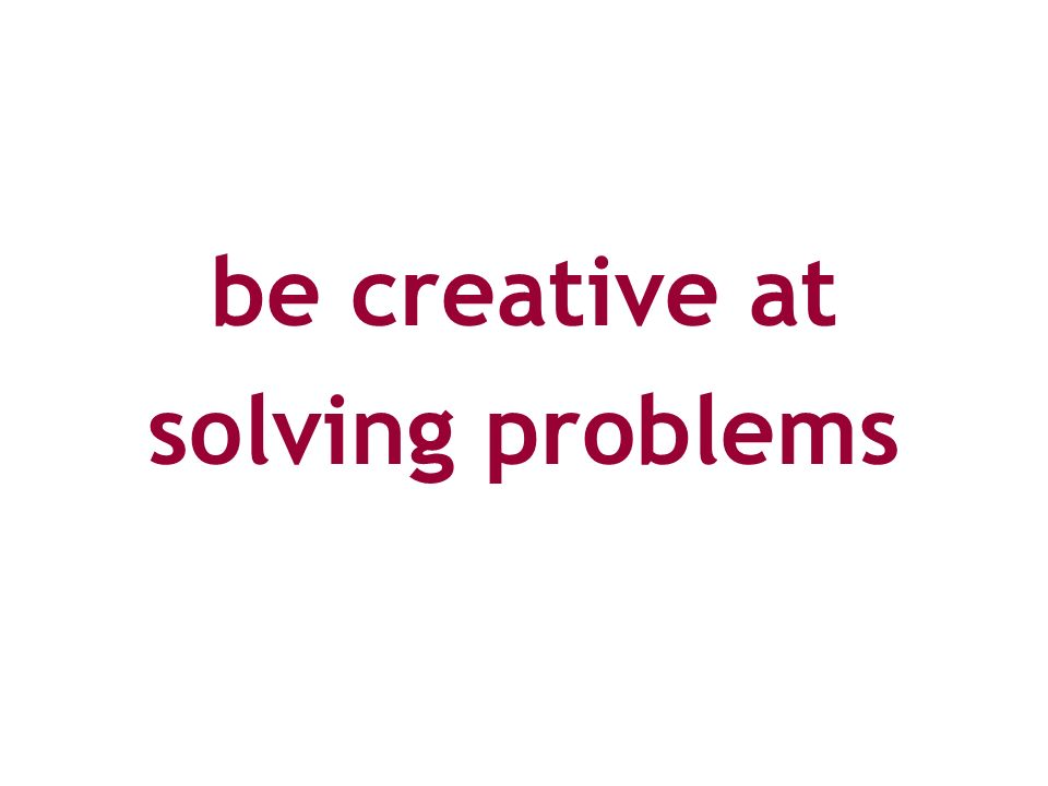 be creative at solving problems
