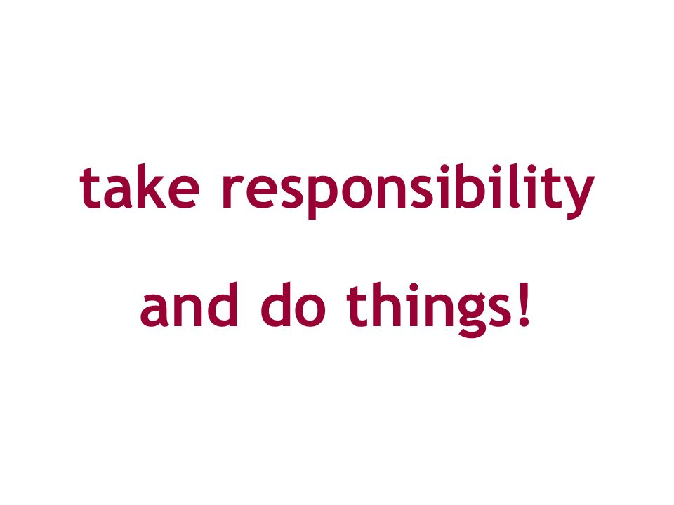 take responsibility and do things!