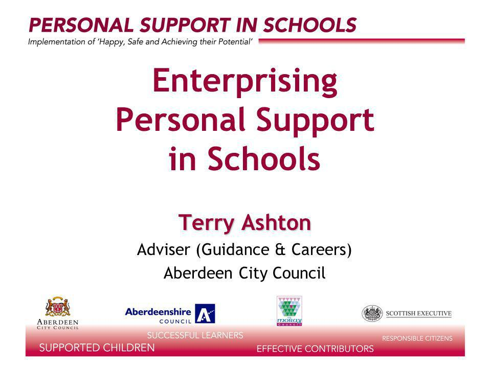 Enterprising Personal Support in Schools Terry Ashton Adviser (Guidance & Careers) Aberdeen City Council