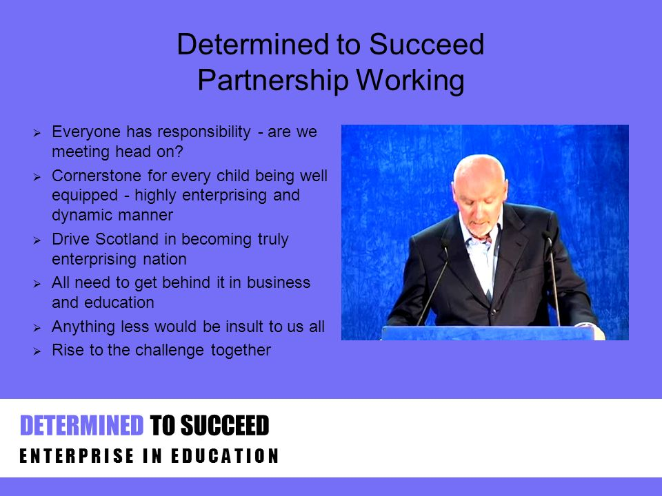 Determined to Succeed Partnership Working E N T E R P R I S E I N E D U C A T I O N DETERMINED TO SUCCEED Everyone has responsibility - are we meeting