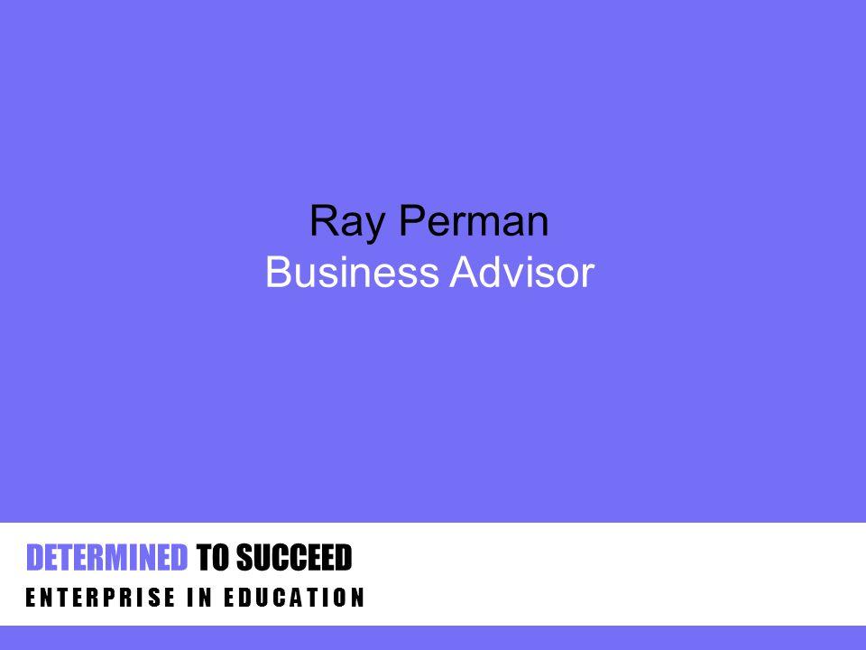 DETERMINED TO SUCCEED E N T E R P R I S E I N E D U C A T I O N Ray Perman Business Advisor