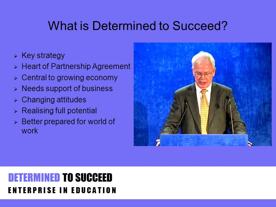 What is Determined to Succeed? Key strategy Heart of Partnership Agreement Central to growing economy Needs support of business Changing attitudes Rea