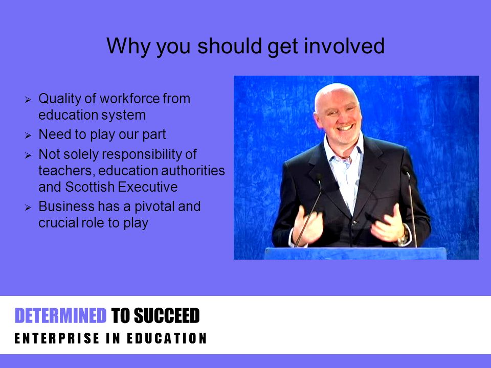 Why you should get involved Quality of workforce from education system Need to play our part Not solely responsibility of teachers, education authorit