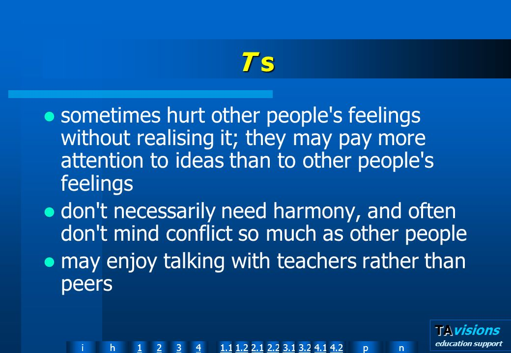 npih12341.12.11.22.23.13.24.14.2 TA TAvisions education support T s sometimes hurt other people s feelings without realising it; they may pay more attention to ideas than to other people s feelings don t necessarily need harmony, and often don t mind conflict so much as other people may enjoy talking with teachers rather than peers