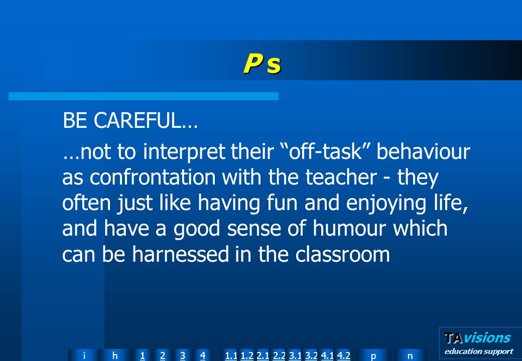 npih12341.12.11.22.23.13.24.14.2 TA TAvisions education support P s BE CAREFUL… …not to interpret their off-task behaviour as confrontation with the teacher they often just like having fun and enjoying life, and have a good sense of humour which can be harnessed in the classroom