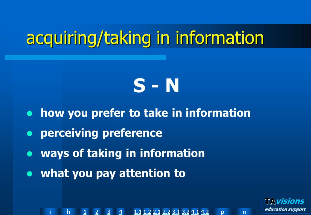 npih12341.12.11.22.23.13.24.14.2 TA TAvisions education support acquiring/taking in information S - N how you prefer to take in information perceiving preference ways of taking in information what you pay attention to