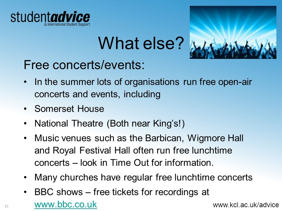 www.kcl.ac.uk/advice 10 What else? Free concerts/events: In the summer lots of organisations run free open-air concerts and events, including Somerset