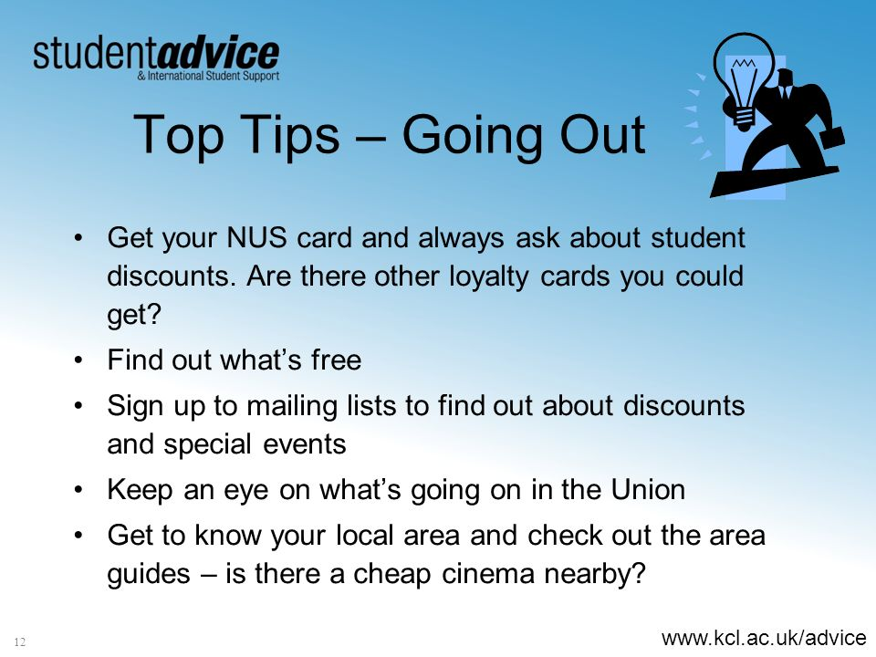 www.kcl.ac.uk/advice 12 Top Tips – Going Out Get your NUS card and always ask about student discounts. Are there other loyalty cards you could get? Fi