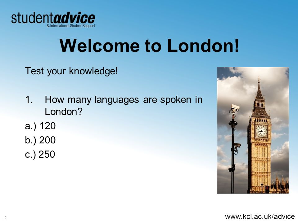 www.kcl.ac.uk/advice 2 Welcome to London! Test your knowledge! 1.How many languages are spoken in London? a.) 120 b.) 200 c.) 250
