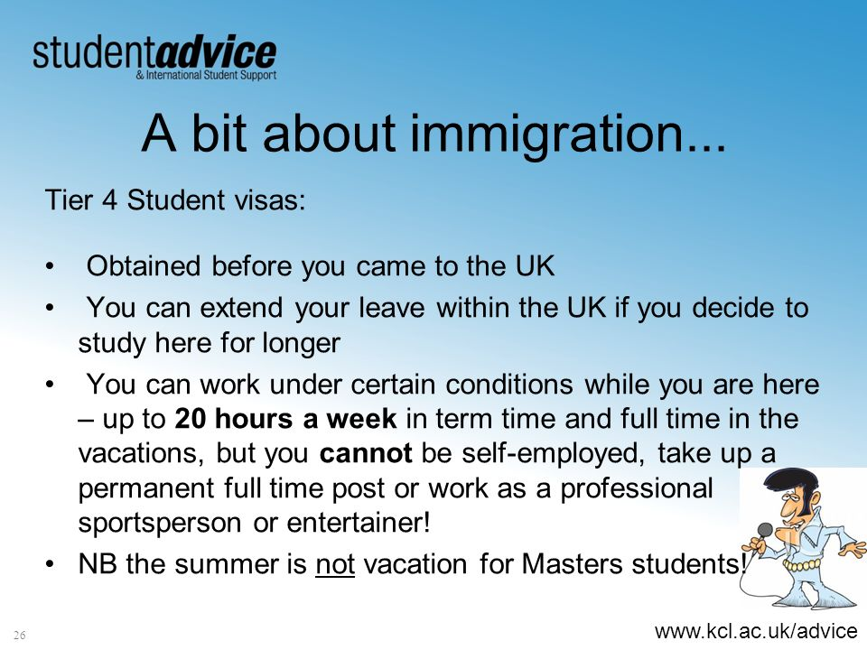 www.kcl.ac.uk/advice A bit about immigration... Tier 4 Student visas: Obtained before you came to the UK You can extend your leave within the UK if yo