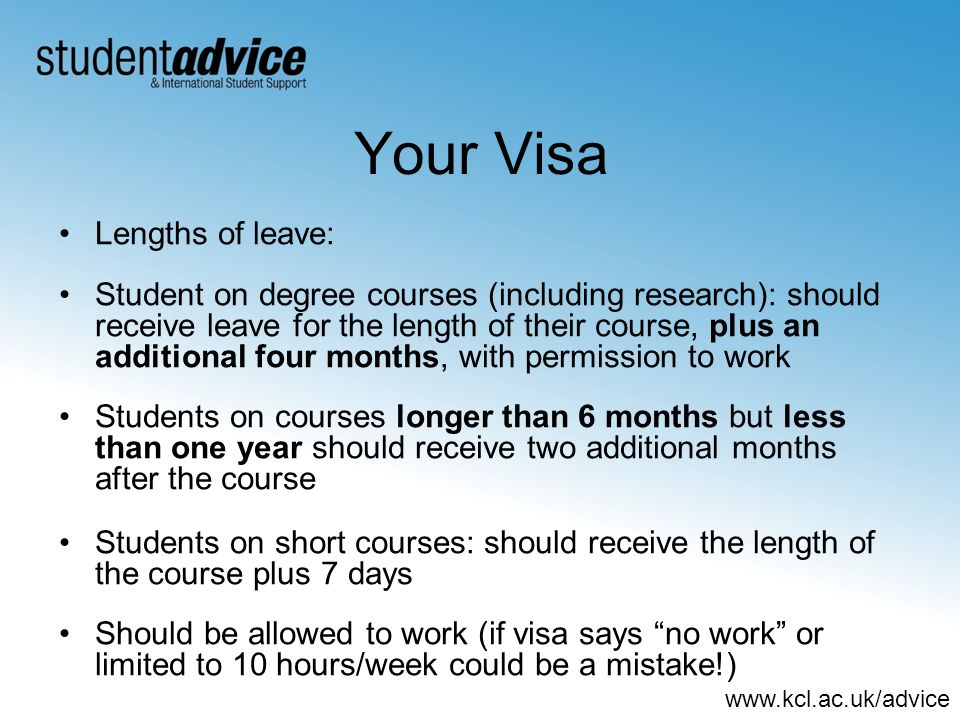 www.kcl.ac.uk/advice Your Visa Lengths of leave: Student on degree courses (including research): should receive leave for the length of their course,