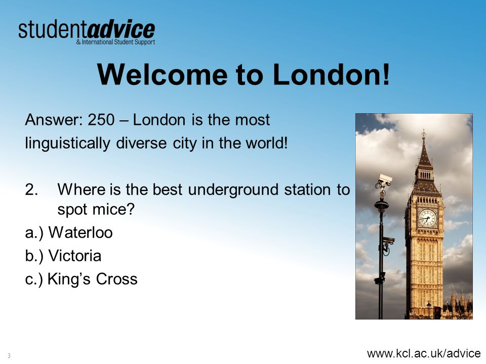 www.kcl.ac.uk/advice 3 Welcome to London! Answer: 250 – London is the most linguistically diverse city in the world! 2.Where is the best underground s