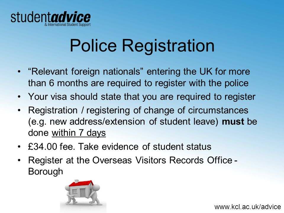 www.kcl.ac.uk/advice Police Registration Relevant foreign nationals entering the UK for more than 6 months are required to register with the police Yo