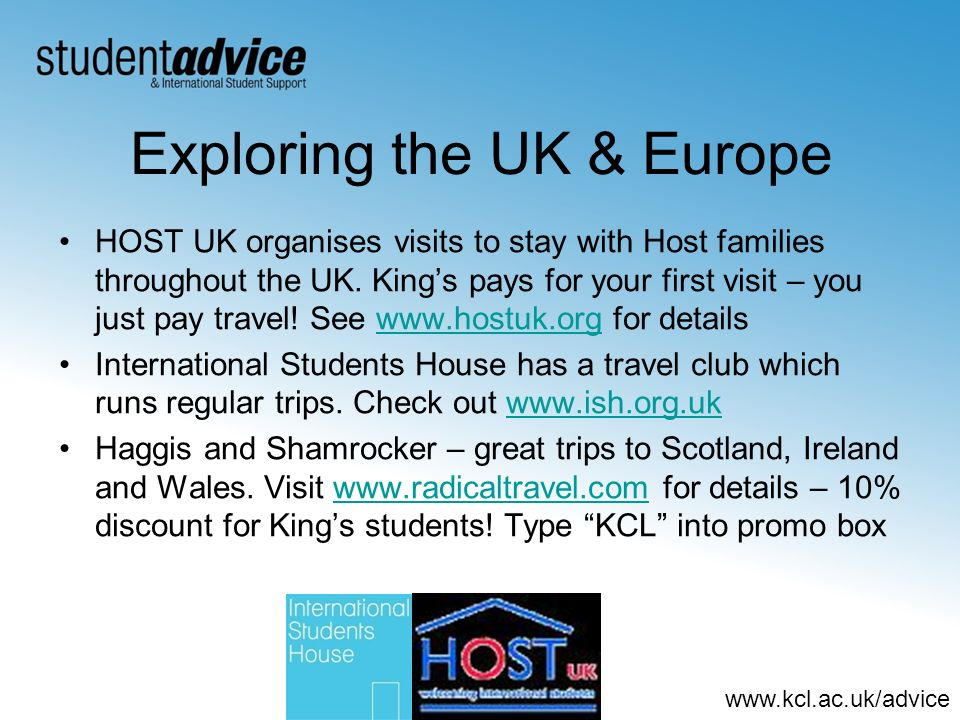 www.kcl.ac.uk/advice Exploring the UK & Europe HOST UK organises visits to stay with Host families throughout the UK. Kings pays for your first visit