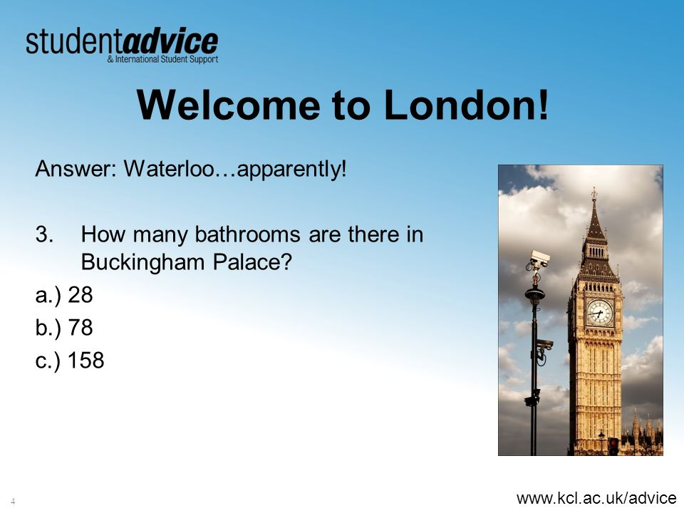 www.kcl.ac.uk/advice 4 Welcome to London! Answer: Waterloo…apparently! 3.How many bathrooms are there in Buckingham Palace? a.) 28 b.) 78 c.) 158