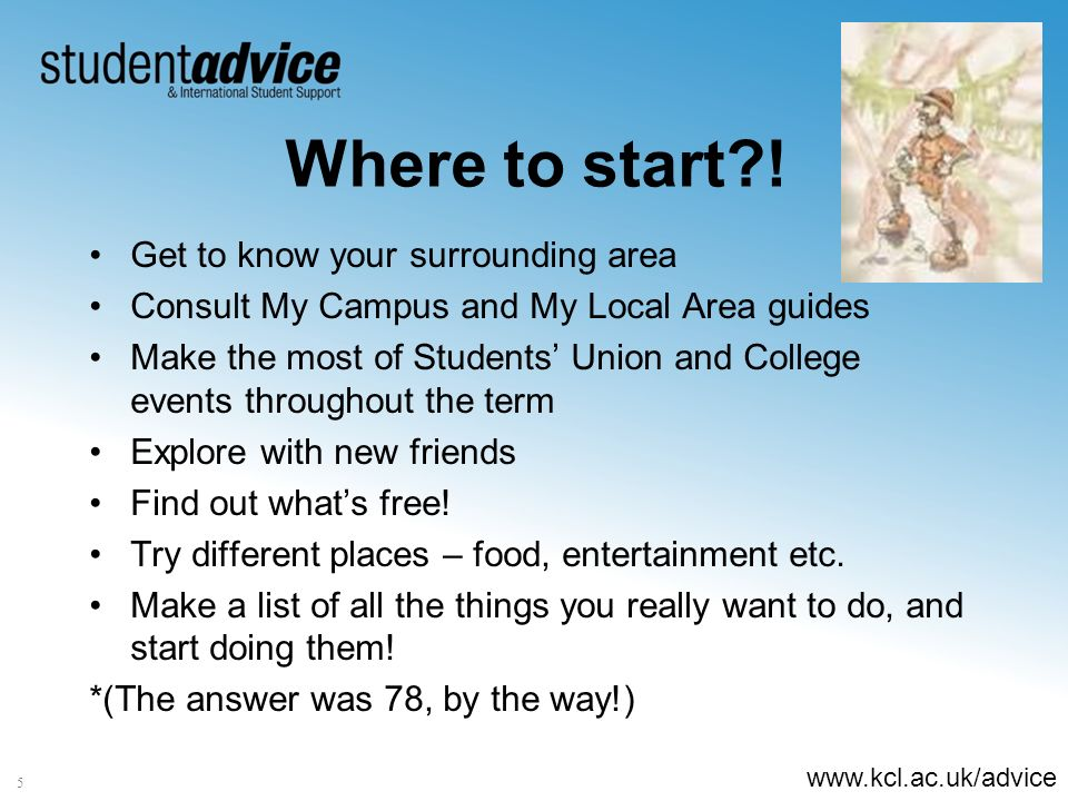 www.kcl.ac.uk/advice 5 Where to start?! Get to know your surrounding area Consult My Campus and My Local Area guides Make the most of Students Union a