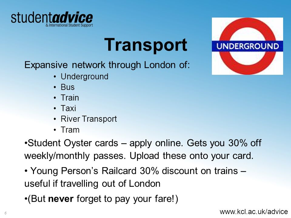 www.kcl.ac.uk/advice 6 Transport Expansive network through London of: Underground Bus Train Taxi River Transport Tram Student Oyster cards – apply onl