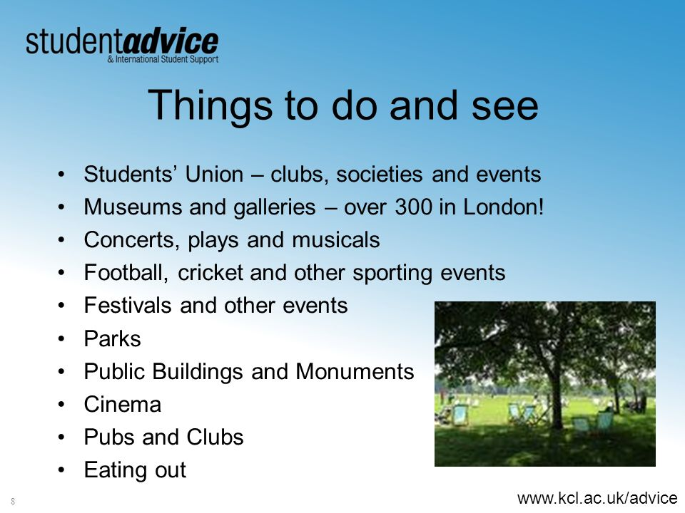 www.kcl.ac.uk/advice 8 Things to do and see Students Union – clubs, societies and events Museums and galleries – over 300 in London! Concerts, plays a