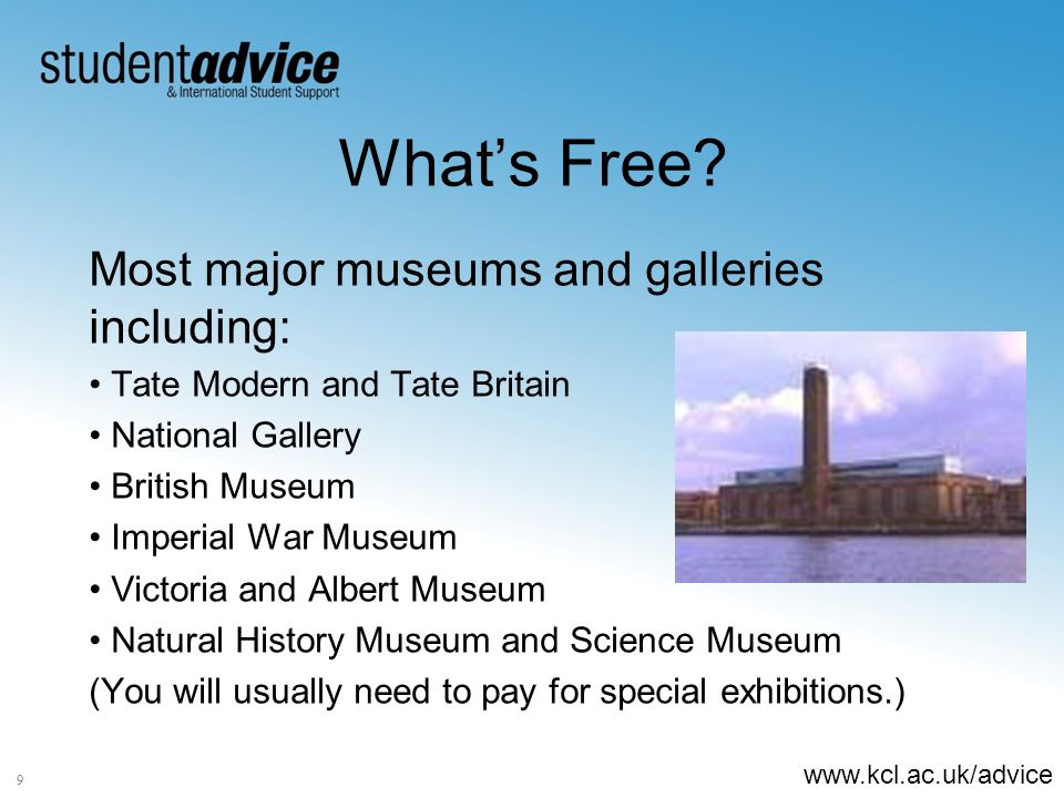 www.kcl.ac.uk/advice 9 Whats Free? Most major museums and galleries including: Tate Modern and Tate Britain National Gallery British Museum Imperial W