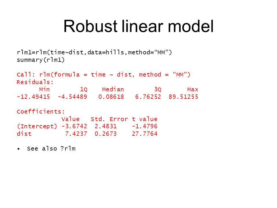 Robust linear model rlm1=rlm(time~dist,data=hills,method=MM) summary(rlm1) Call: rlm(formula = time ~ dist, method = MM ) Residuals: Min 1Q Median 3Q Max -12.49415 -4.54489 0.08618 6.76252 89.51255 Coefficients: Value Std.