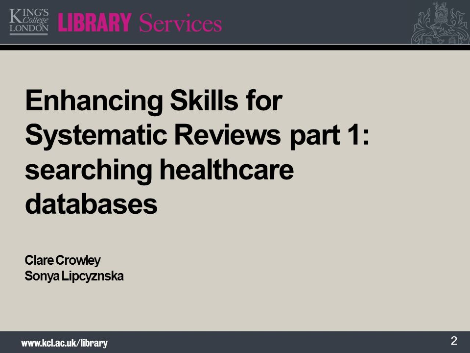 2 Enhancing Skills for Systematic Reviews part 1: searching healthcare databases Clare Crowley Sonya Lipcyznska
