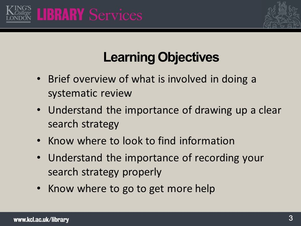 3 Learning Objectives Brief overview of what is involved in doing a systematic review Understand the importance of drawing up a clear search strategy
