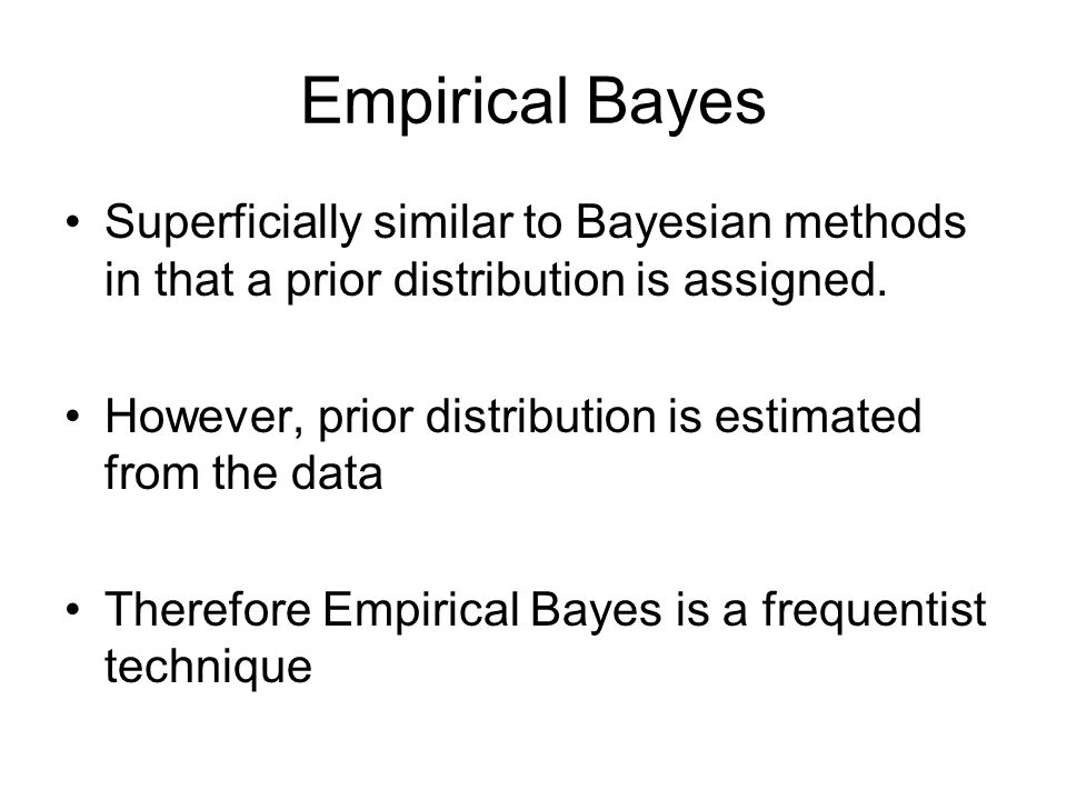 Empirical Bayes Superficially similar to Bayesian methods in that a prior distribution is assigned. However, prior distribution is estimated from the