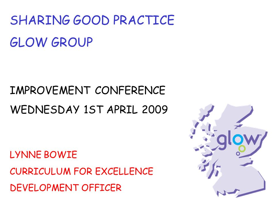 SHARING GOOD PRACTICE GLOW GROUP IMPROVEMENT CONFERENCE WEDNESDAY 1ST APRIL 2009 LYNNE BOWIE CURRICULUM FOR EXCELLENCE DEVELOPMENT OFFICER