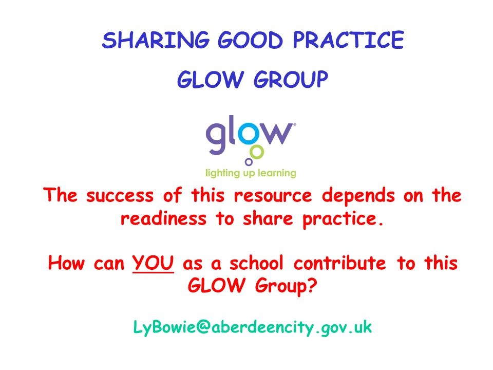 SHARING GOOD PRACTICE GLOW GROUP The success of this resource depends on the readiness to share practice.