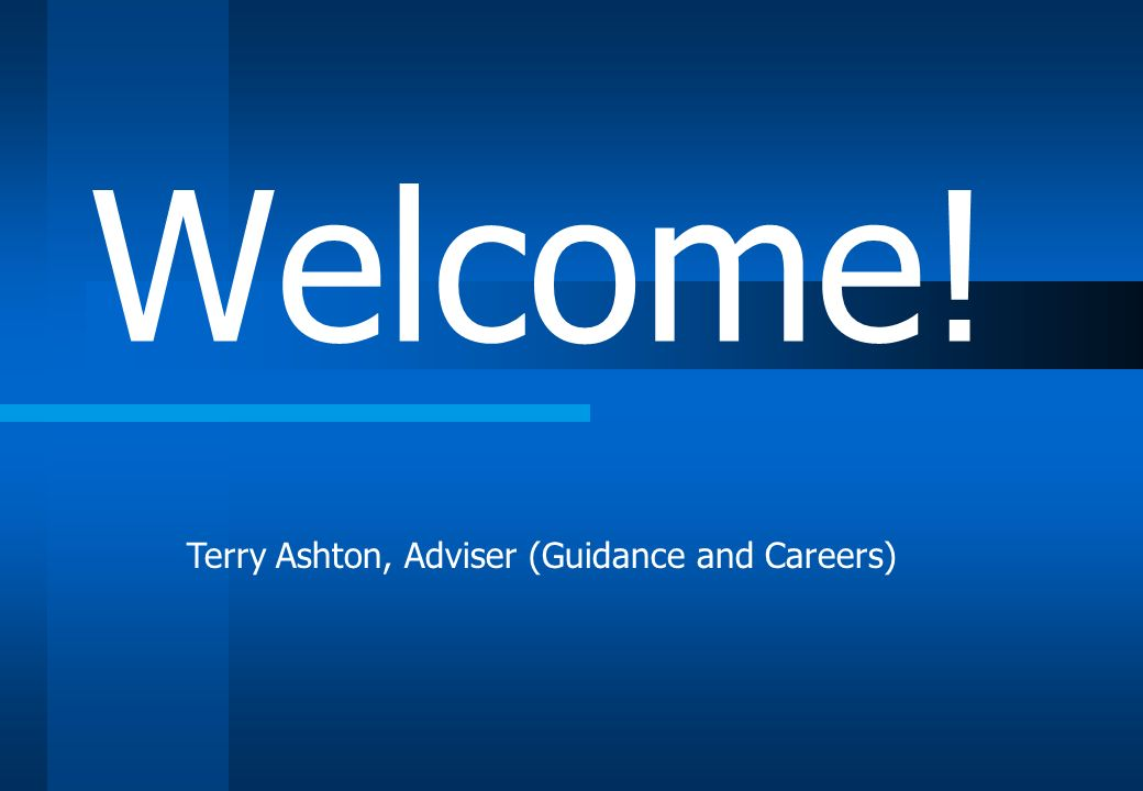 Terry Ashton, Adviser (Guidance and Careers) Welcome!