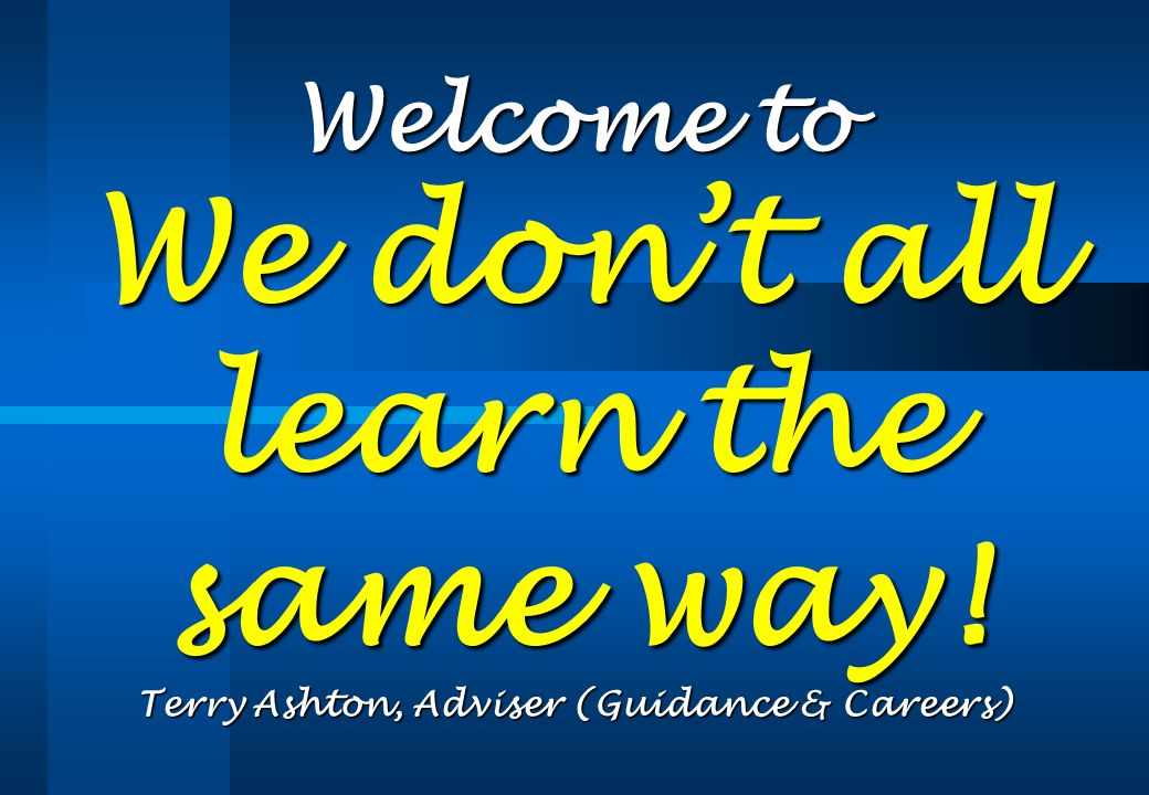 Welcome to We dont all learn the same way! Terry Ashton, Adviser (Guidance & Careers)