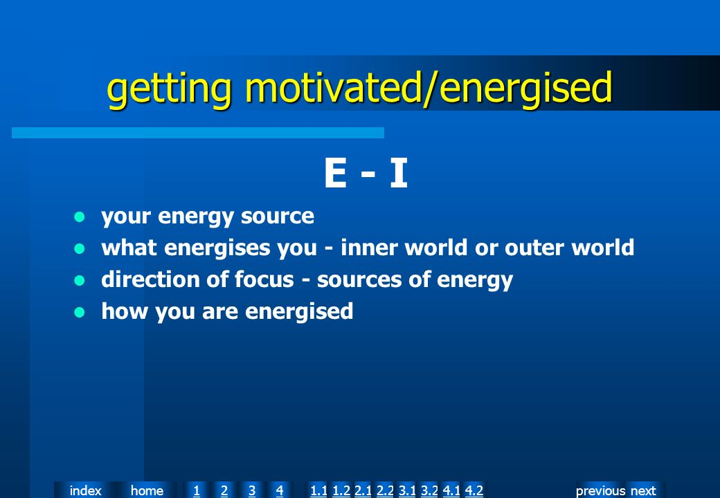 nextpreviousindexhome12341.12.11.22.23.13.24.14.2 getting motivated/energised E - I your energy source what energises you - inner world or outer world direction of focus - sources of energy how you are energised