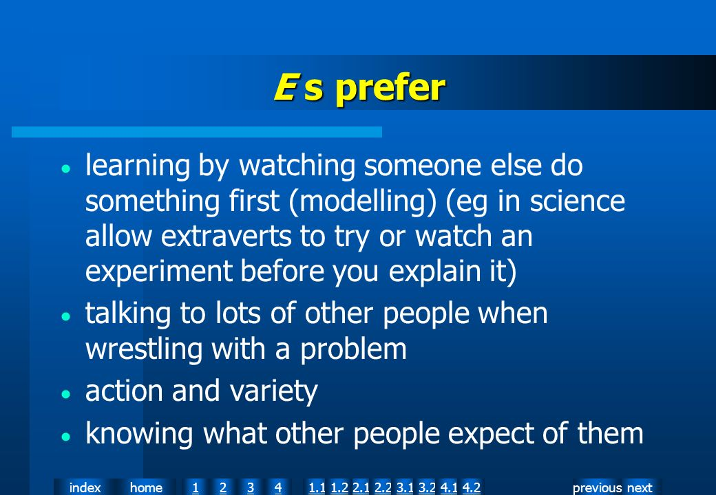 nextpreviousindexhome12341.12.11.22.23.13.24.14.2 E s prefer learning by watching someone else do something first (modelling) (eg in science allow extraverts to try or watch an experiment before you explain it) talking to lots of other people when wrestling with a problem action and variety knowing what other people expect of them