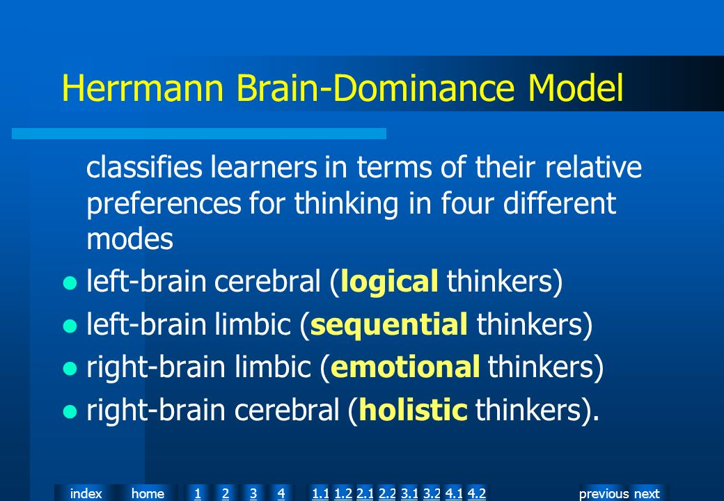 nextpreviousindexhome12341.12.11.22.23.13.24.14.2 Herrmann Brain-Dominance Model classifies learners in terms of their relative preferences for thinking in four different modes left-brain cerebral (logical thinkers) left-brain limbic (sequential thinkers) right-brain limbic (emotional thinkers) right-brain cerebral (holistic thinkers).