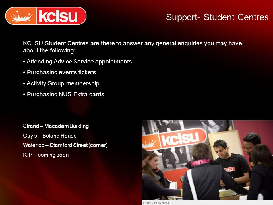 Support- Student Centres KCLSU Student Centres are there to answer any general enquiries you may have about the following: Attending Advice Service appointments Purchasing events tickets Activity Group membership Purchasing NUS Extra cards Strand – Macadam Building Guys – Boland House Waterloo – Stamford Street (corner) IOP – coming soon