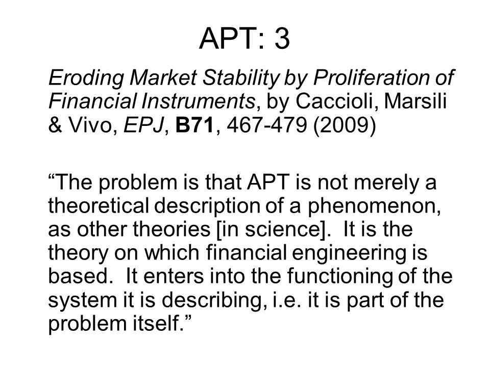 APT: 3 Eroding Market Stability by Proliferation of Financial Instruments, by Caccioli, Marsili & Vivo, EPJ, B71, 467-479 (2009) The problem is that APT is not merely a theoretical description of a phenomenon, as other theories [in science].