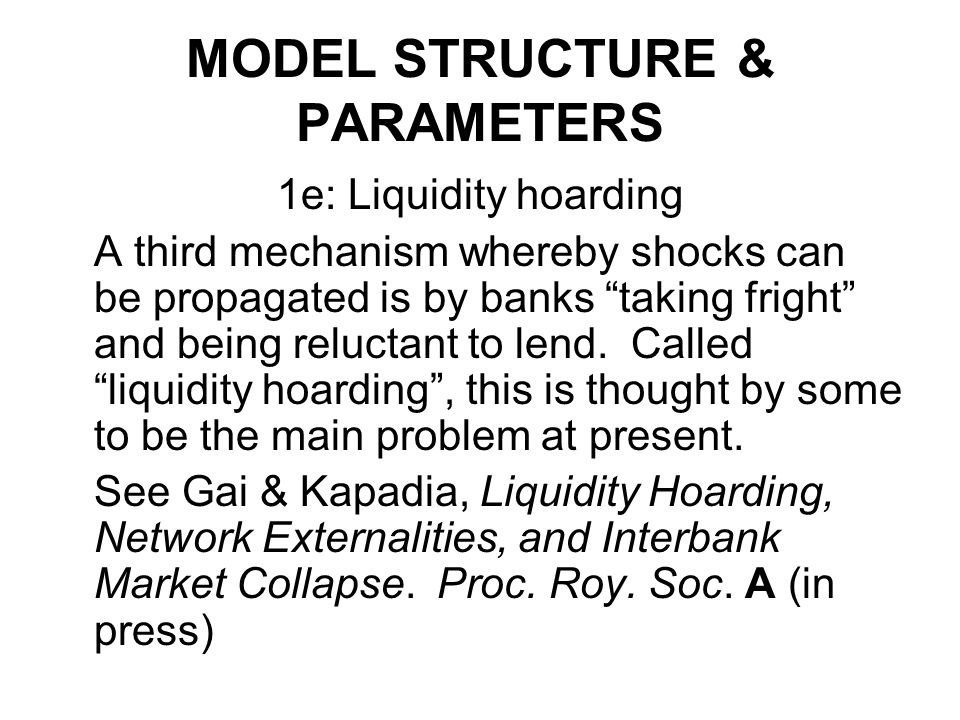 MODEL STRUCTURE & PARAMETERS 1e: Liquidity hoarding A third mechanism whereby shocks can be propagated is by banks taking fright and being reluctant t