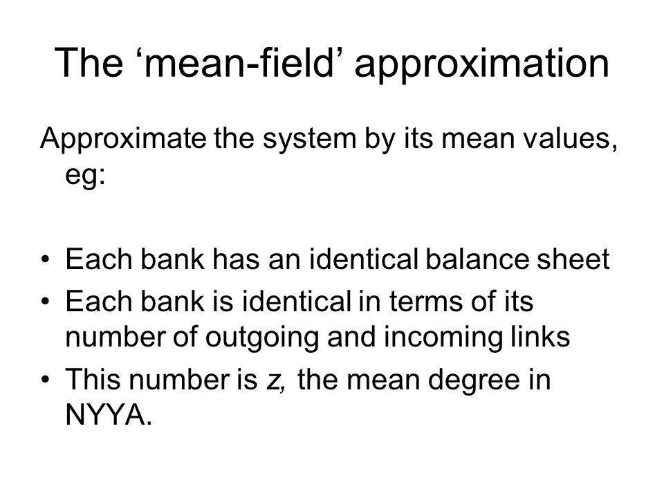 The mean-field approximation Approximate the system by its mean values, eg: Each bank has an identical balance sheet Each bank is identical in terms o