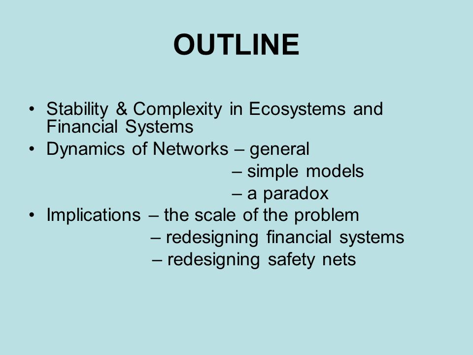 OUTLINE Stability & Complexity in Ecosystems and Financial Systems Dynamics of Networks – general – simple models – a paradox Implications – the scale of the problem – redesigning financial systems – redesigning safety nets