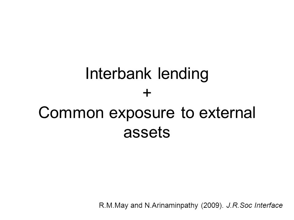 Interbank lending + Common exposure to external assets R.M.May and N.Arinaminpathy (2009). J.R.Soc Interface