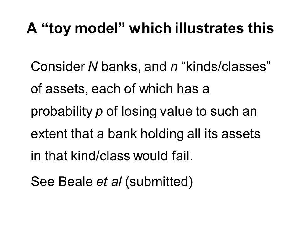 A toy model which illustrates this Consider N banks, and n kinds/classes of assets, each of which has a probability p of losing value to such an exten