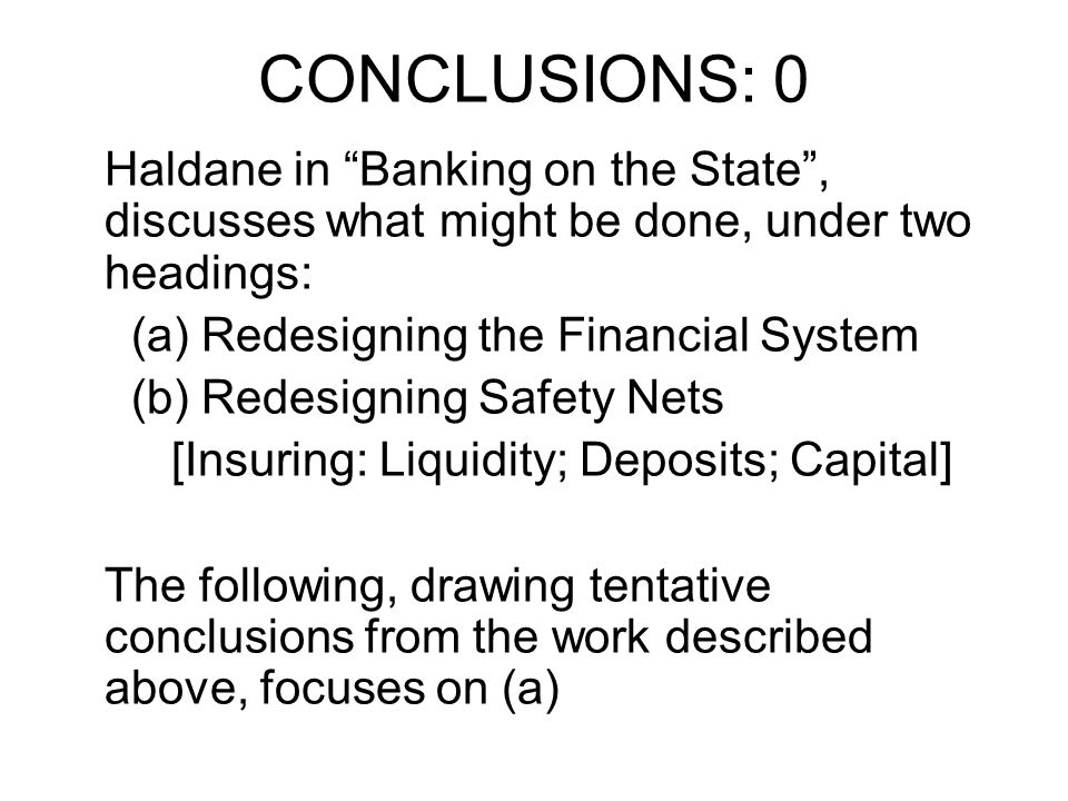 CONCLUSIONS: 0 Haldane in Banking on the State, discusses what might be done, under two headings: (a) Redesigning the Financial System (b) Redesigning Safety Nets [Insuring: Liquidity; Deposits; Capital] The following, drawing tentative conclusions from the work described above, focuses on (a)