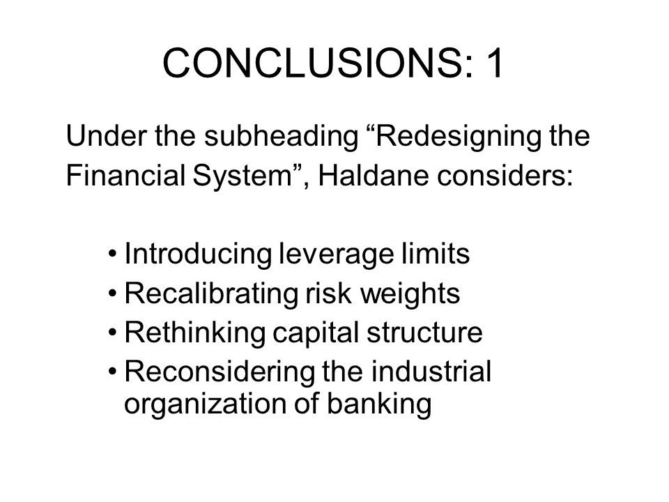 CONCLUSIONS: 1 Under the subheading Redesigning the Financial System, Haldane considers: Introducing leverage limits Recalibrating risk weights Rethin