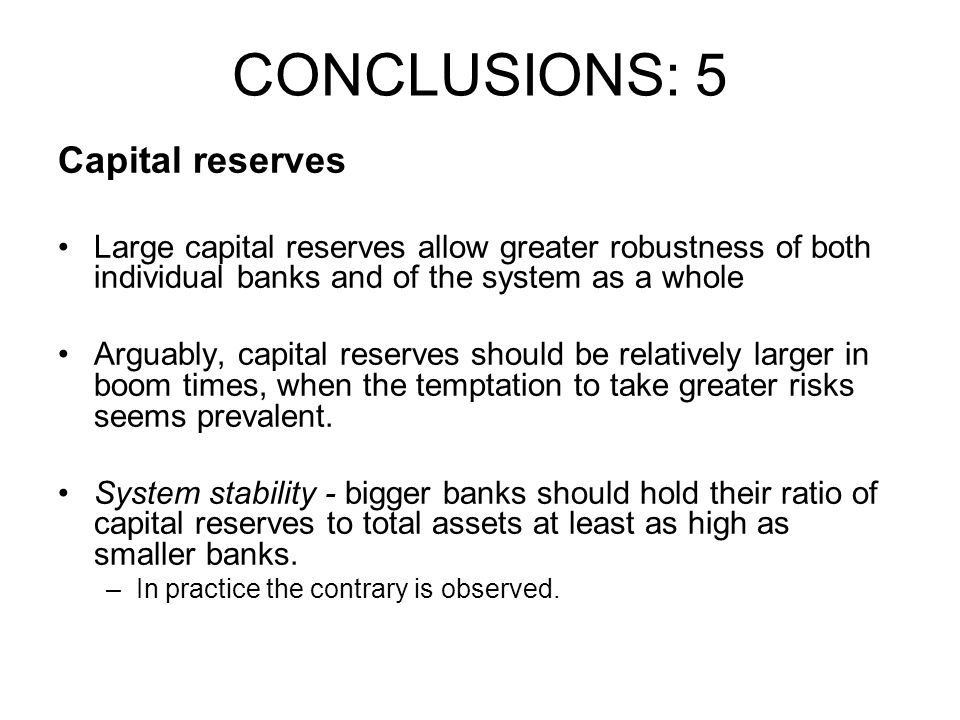 Capital reserves Large capital reserves allow greater robustness of both individual banks and of the system as a whole Arguably, capital reserves shou