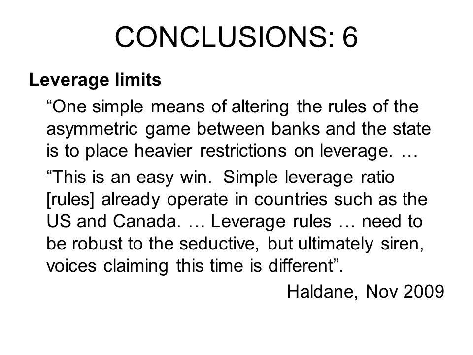 CONCLUSIONS: 6 Leverage limits One simple means of altering the rules of the asymmetric game between banks and the state is to place heavier restrictions on leverage.