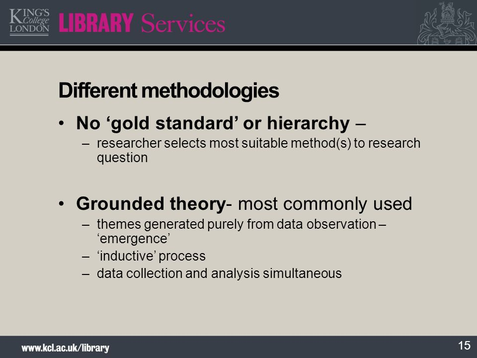 15 Different methodologies No gold standard or hierarchy – –researcher selects most suitable method(s) to research question Grounded theory- most comm