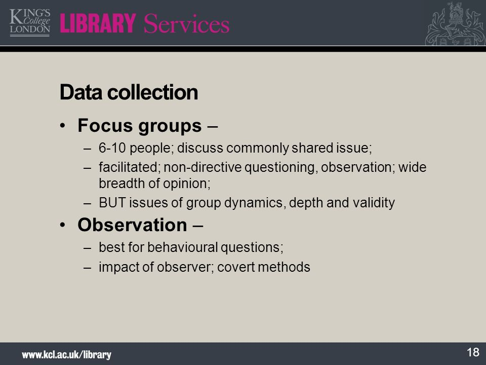 18 Data collection Focus groups – –6-10 people; discuss commonly shared issue; –facilitated; non-directive questioning, observation; wide breadth of o