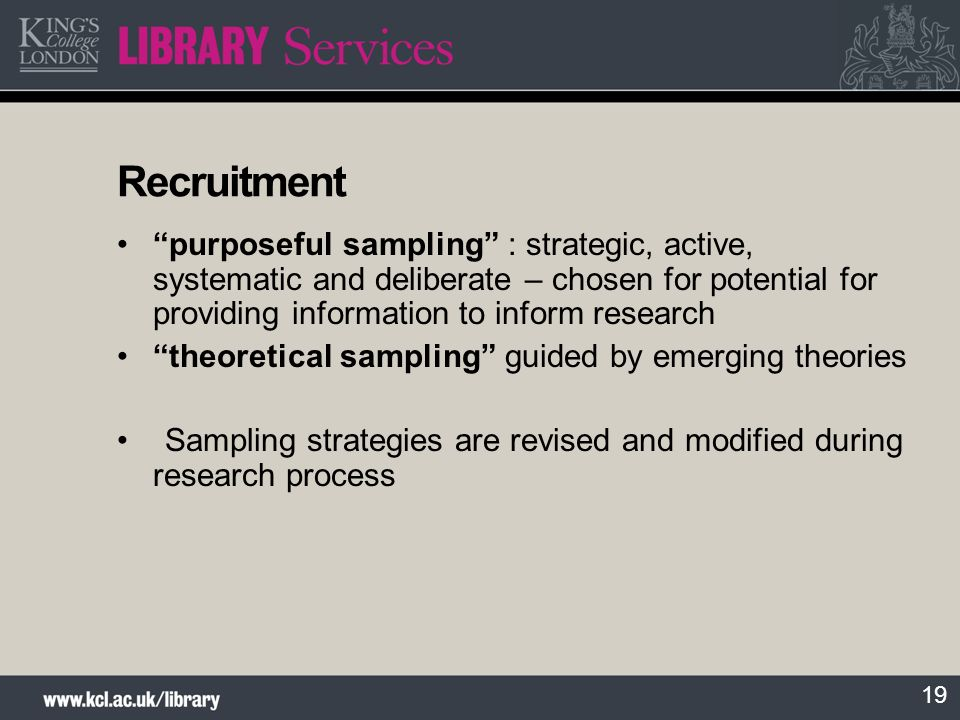19 Recruitment purposeful sampling : strategic, active, systematic and deliberate – chosen for potential for providing information to inform research