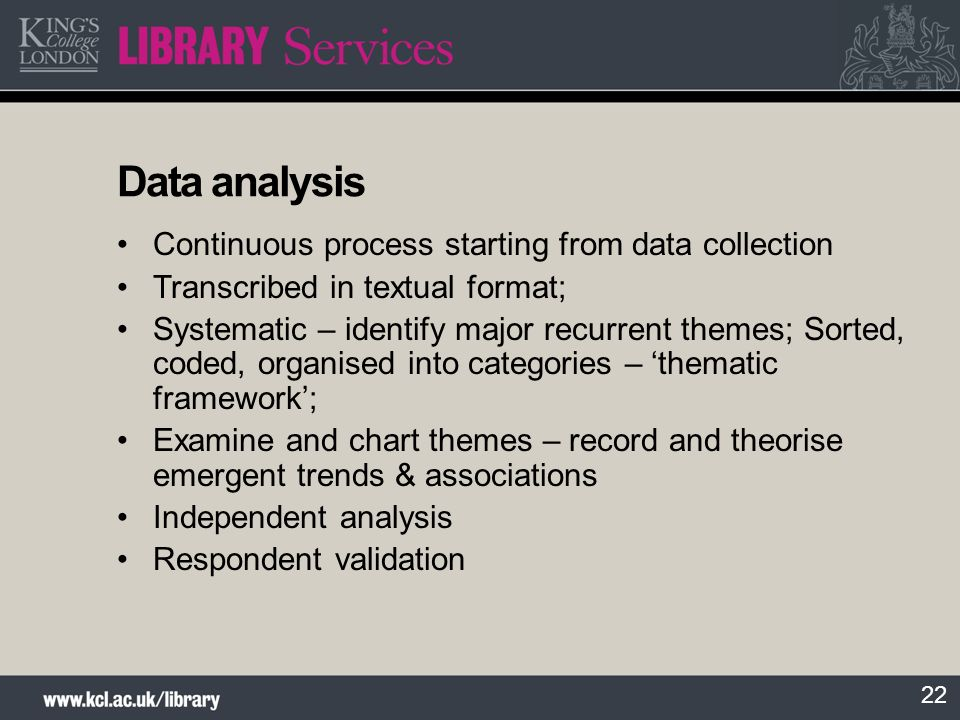 22 Data analysis Continuous process starting from data collection Transcribed in textual format; Systematic – identify major recurrent themes; Sorted,